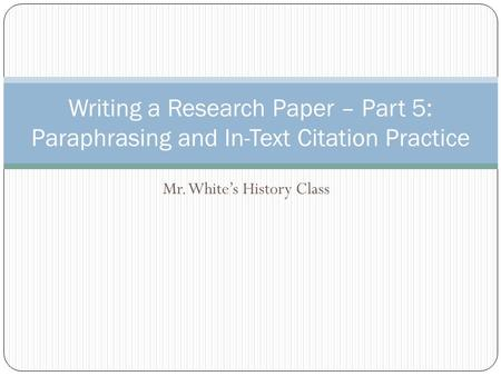 Mr. White's History Class Writing a Research Paper – Part 5: Paraphrasing and In-Text Citation Practice.