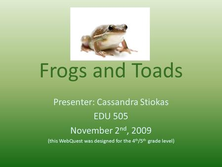 Frogs and Toads Presenter: Cassandra Stiokas EDU 505 November 2 nd, 2009 (this WebQuest was designed for the 4 th /5 th grade level)