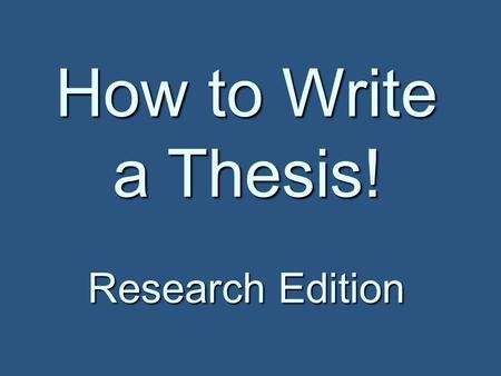 How to Write a Thesis! Research Edition. Thesis Writing Remember: Remember: Your thesis is the MOST important part of your paper! Your thesis is the MOST.