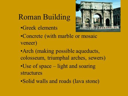 Roman Building Greek elements Concrete (with marble or mosaic veneer) Arch (making possible aqueducts, colosseum, triumphal arches, sewers) Use of space.