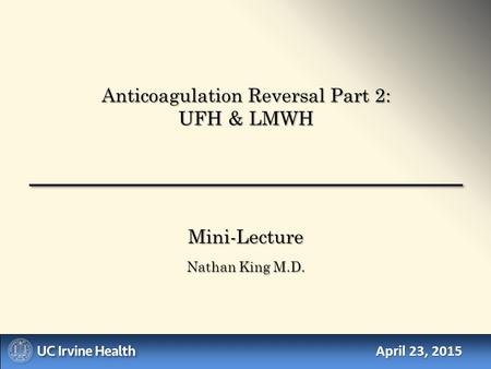 April 23, 2015 Mini-Lecture Nathan King M.D. Anticoagulation Reversal Part 2: UFH & LMWH.