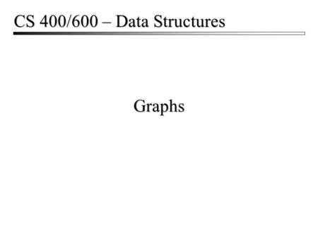 Graphs CS 400/600 – Data Structures. Graphs2 Graphs  Used to represent all kinds of problems Networks and routing State diagrams Flow and capacity.
