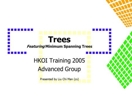 Trees Featuring Minimum Spanning Trees HKOI Training 2005 Advanced Group Presented by Liu Chi Man (cx)