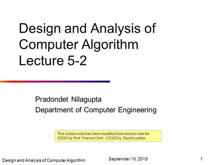 Design and Analysis of Computer Algorithm September 10, 20151 Design and Analysis of Computer Algorithm Lecture 5-2 Pradondet Nilagupta Department of Computer.