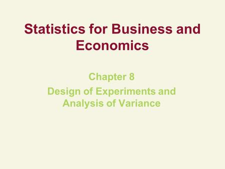Statistics for Business and Economics Chapter 8 Design of Experiments and Analysis of Variance.