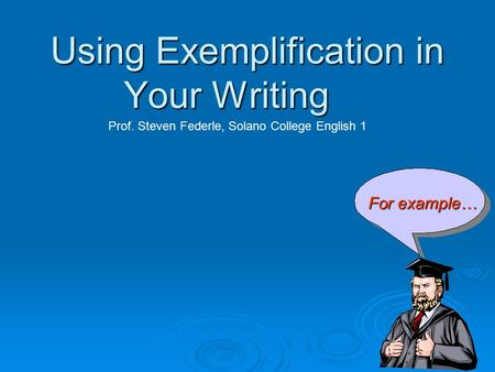 Using Exemplification in Your Writing For example… Prof. Steven Federle, Solano College English 1.
