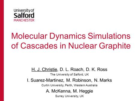 Molecular Dynamics Simulations of Cascades in Nuclear Graphite H. J. Christie, D. L. Roach, D. K. Ross The University of Salford, UK I. Suarez-Martinez,