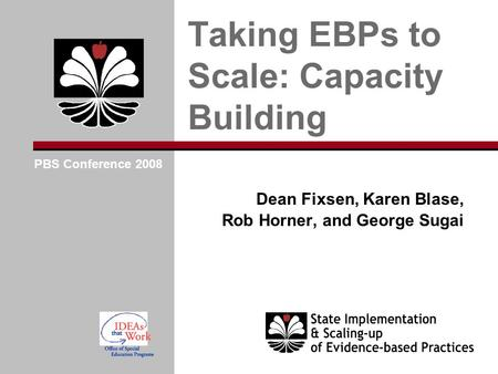 Dean Fixsen, Karen Blase, Rob Horner, and George Sugai Taking EBPs to Scale: Capacity Building PBS Conference 2008.