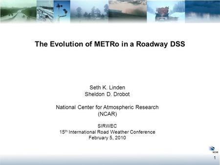 1 The Evolution of METRo in a Roadway DSS Seth K. Linden Sheldon D. Drobot National Center for Atmospheric Research (NCAR) SIRWEC 15 th International Road.