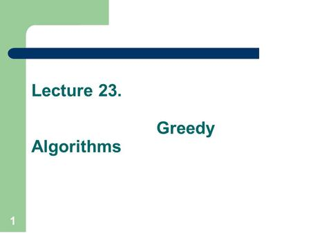 Lecture 23. Greedy Algorithms 1. Recap In previous lecture, we discuss about the two other techniques to construct a Minimal Spanning Tree from a given.
