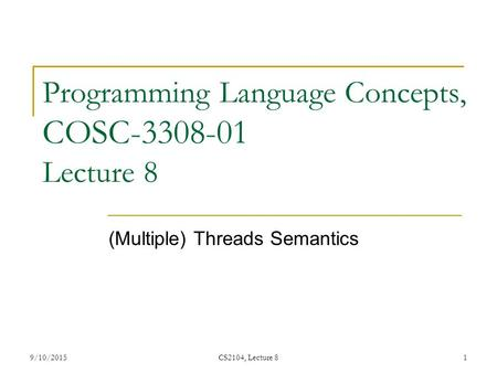 9/10/2015CS2104, Lecture 81 Programming Language Concepts, COSC-3308-01 Lecture 8 (Multiple) Threads Semantics.