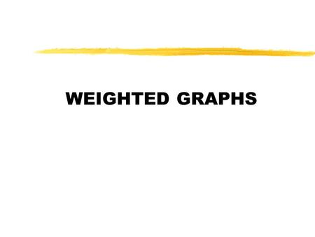 WEIGHTED GRAPHS. Weighted Graphs zGraph G = (V,E) such that there are weights/costs associated with each edge Õw((a,b)): cost of edge (a,b) Õrepresentation: