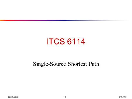 David Luebke 1 9/10/2015 ITCS 6114 Single-Source Shortest Path.