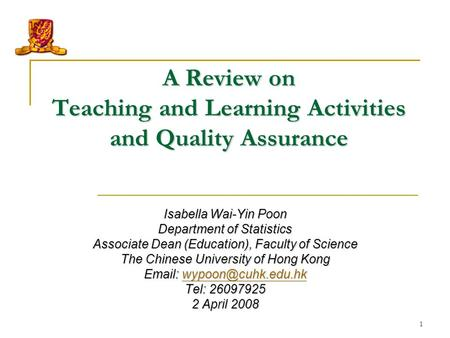 1 A Review on Teaching and Learning Activities and Quality Assurance Isabella Wai-Yin Poon Department of Statistics Associate Dean (<strong>Education</strong>), Faculty.