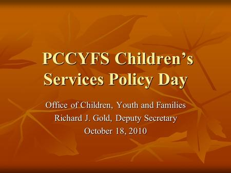 PCCYFS Children's Services Policy Day PCCYFS Children's Services Policy Day Office of Children, Youth and Families Richard J. Gold, Deputy Secretary October.