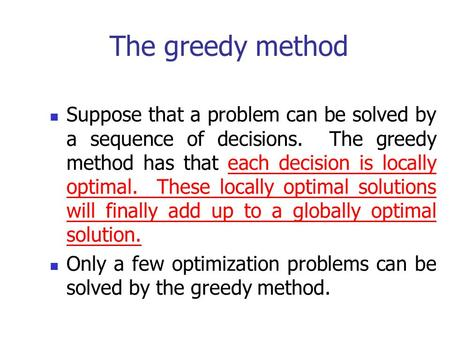 The greedy method Suppose that a problem can be solved by a sequence of decisions. The greedy method has that each decision is locally optimal. These.