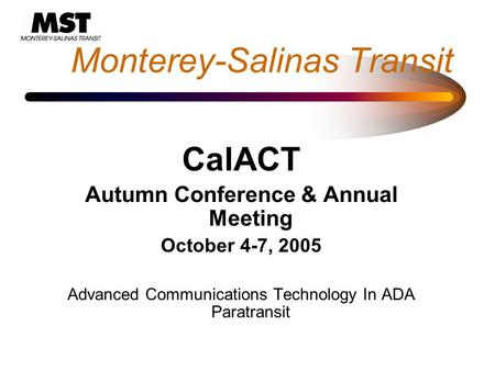 Monterey-Salinas Transit CalACT Autumn Conference & Annual Meeting October 4-7, 2005 Advanced Communications Technology In ADA Paratransit.