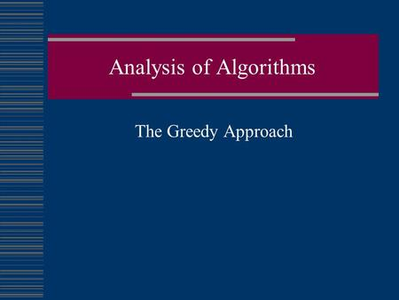 Analysis of Algorithms The Greedy Approach. Greedy Algorithms  Algorithms work in stages, considering one input at a time.  At each stage a decision.
