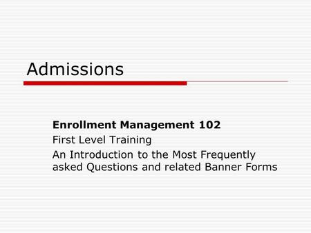 Admissions Enrollment Management 102 First Level Training An Introduction to the Most Frequently asked Questions and related Banner Forms.