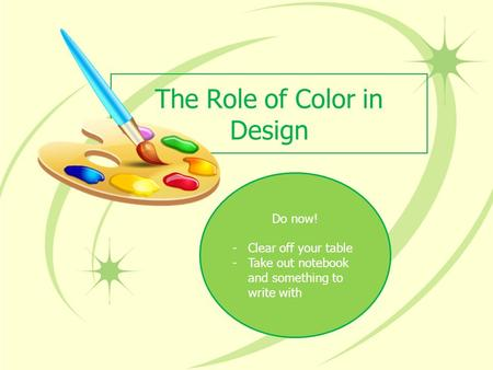 The Role of Color in Design Do now! -Clear off your table -Take out notebook and something to write with.