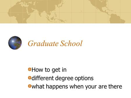 Graduate School How to get in different degree options what happens when your are there.