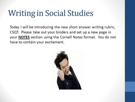Writing in Social Studies Today I will be introducing the new short answer writing rubric, CSQT. Please take out your binders and set up a new page in.