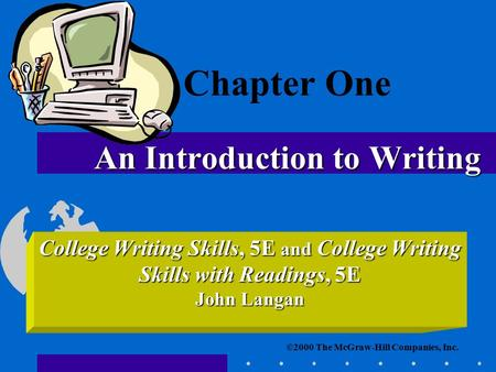 ©2000 The McGraw-Hill Companies, Inc. College Writing Skills, 5E and College Writing Skills with Readings, 5E John Langan An Introduction to Writing Chapter.