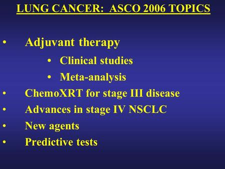 LUNG CANCER: ASCO 2006 TOPICS Adjuvant therapy Clinical studies Meta-analysis ChemoXRT for stage III disease Advances in stage IV NSCLC New agents Predictive.