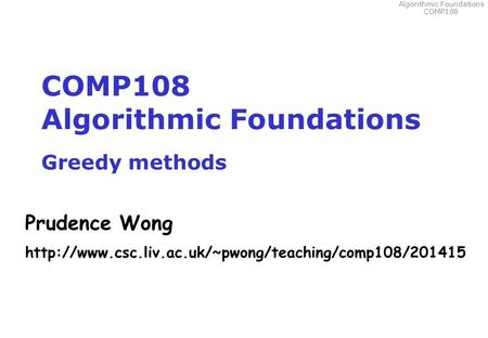 Algorithmic Foundations COMP108 COMP108 Algorithmic Foundations Greedy methods Prudence Wong