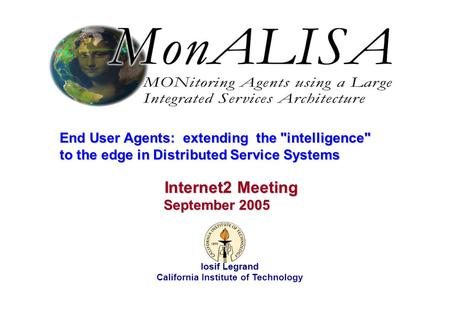 September 2005 Iosif Legrand 1 End User Agents: extending the intelligence to the edge in Distributed Service Systems Iosif Legrand California Institute.