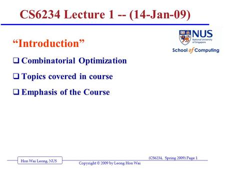 "Hon Wai Leong, NUS (CS6234, Spring 2009) Page 1 Copyright © 2009 by Leong Hon Wai CS6234 Lecture 1 -- (14-Jan-09) ""Introduction""  Combinatorial Optimization."