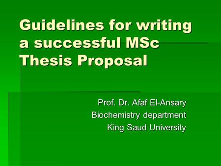 Guidelines for writing a successful MSc Thesis Proposal Prof. Dr. Afaf El-Ansary Biochemistry department King Saud University.