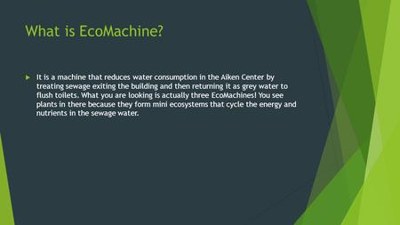 What is EcoMachine?  It is a machine that reduces water consumption in the Aiken Center by treating sewage exiting the building and then returning it.