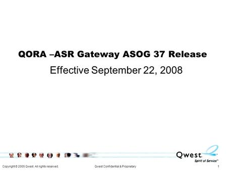 Copyright © 2005 Qwest. All rights reserved. 1Qwest Confidential & Proprietary QORA –ASR Gateway ASOG 37 Release Effective September 22, 2008.