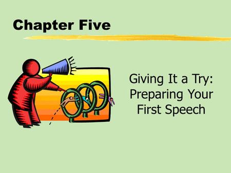Chapter Five Giving It a Try: Preparing Your First Speech.