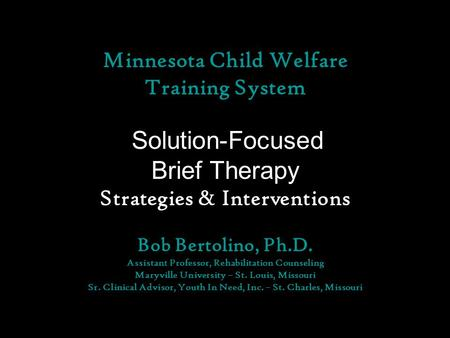 Minnesota Child Welfare Training System Solution-Focused Brief Therapy Strategies & Interventions Bob Bertolino, Ph.D. Assistant Professor, Rehabilitation.