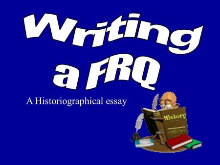 A Historiographical essay Getting Started Read the WHOLE question thoroughly. Code what is being asked. –question is about (A, B OR C) answer by talking.