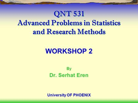 QNT 531 Advanced Problems in Statistics and Research Methods WORKSHOP 2 By Dr. Serhat Eren University OF PHOENIX.