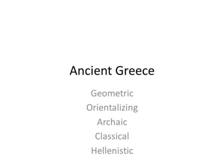Ancient Greece Geometric Orientalizing Archaic Classical Hellenistic.