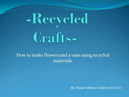 How to make flowers and a vase using recycled materials. By: Diana Vallejos Córdova 3ºA E.S.O.