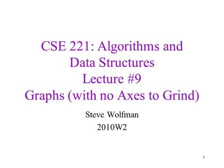 CSE 221: Algorithms and Data Structures Lecture #9 Graphs (with no Axes to Grind) Steve Wolfman 2010W2 1.