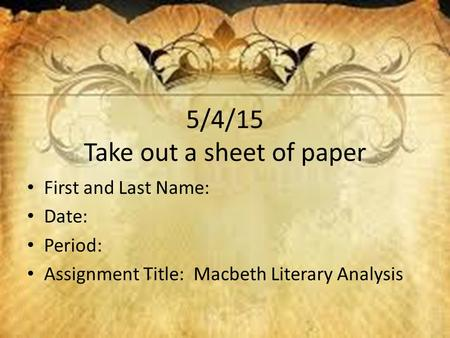 5/4/15 Take out a sheet of paper First and Last Name: Date: Period: Assignment Title: Macbeth Literary Analysis.