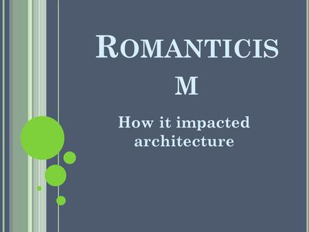 R OMANTICIS M How it impacted architecture. R OMANTICISM R ECAP Art movement, in reaction to rationalism, that produced the social movement Truth through.
