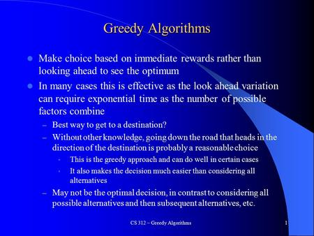 Greedy Algorithms Make choice based on immediate rewards rather than looking ahead to see the optimum In many cases this is effective as the look ahead.