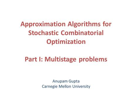 Approximation Algorithms for Stochastic Combinatorial Optimization Part I: Multistage problems Anupam Gupta Carnegie Mellon University.