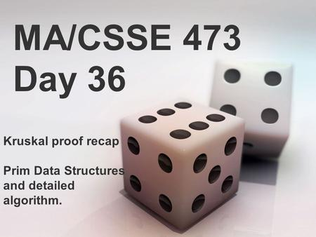 MA/CSSE 473 Day 36 Kruskal proof recap Prim Data Structures and detailed algorithm.