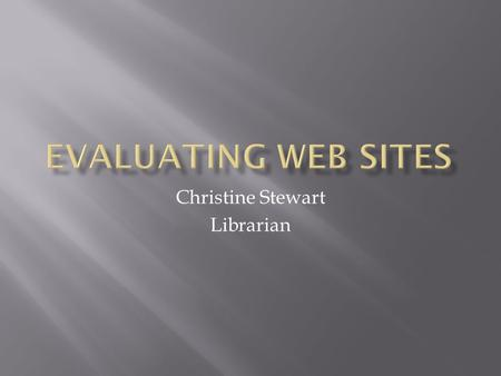 Christine Stewart Librarian  If you are like most students, you are relying heavily on resources from the Web for your research. Not all Web resources.