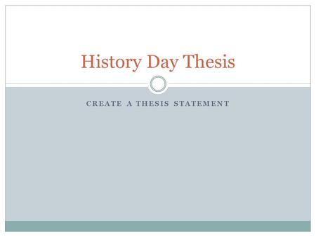 CREATE A THESIS STATEMENT History Day Thesis. What is a Thesis? A thesis statement presents your opinions or thoughts on a subject or an issue.presents.