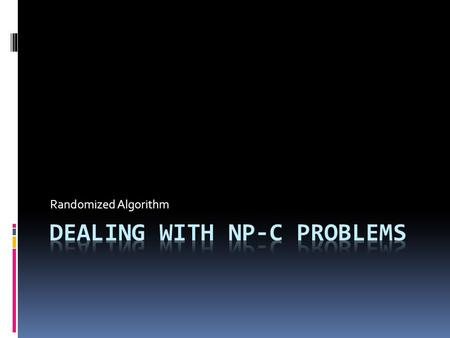 Randomized Algorithm. NP-Complete Problem  A problem that, right now, we need exhaustive search  Example:  SAT  TSP  Vertex Cover  Etc.