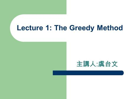 Lecture 1: The Greedy Method 主講人 : 虞台文. Content What is it? Activity Selection Problem Fractional Knapsack Problem Minimum Spanning Tree – Kruskal's Algorithm.